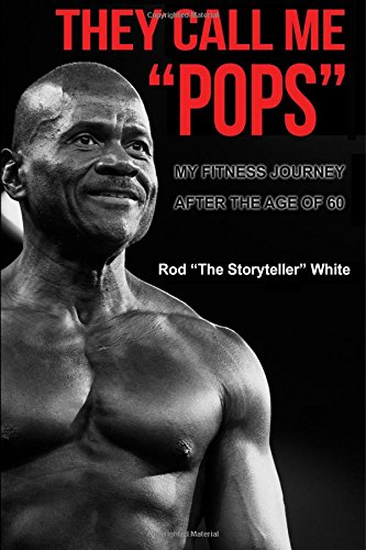 Read Online They Call Me Pops: My Fitness Journey After the age of 60 through Diet,  Weight Training, Cardio Exercise,  and Focus PDF