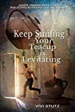 Keep Smiling, Your Teacup is Levitating: Ghosts, Premonitions and Other True Stories Boyfriends Couldn't Tolerate