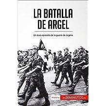 La batalla de Argel: Un duro episodio de la guerra de Argelia (Historia)