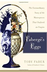 Faberge's Eggs: The Extraordinary Story of the Masterpieces That Outlived an Empire