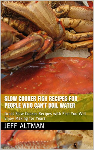 Slow Cooker Fish Recipes for People Who Can't Boil Water: Great Slow Cooker Recipes with Fish You Will Enjoy Making for Years (Great Big Slow Cooker Cookbook)