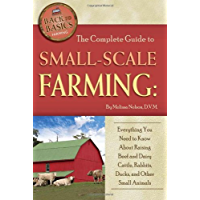 The Complete Guide to Small Scale Farming: Everything You Need to Know About Raising Beef Cattle, Rabbits, Ducks, and Other Small Animals (Back to Basics Farming)