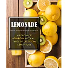 Lemonade: A Lemonade Cookbook with All Types of Delicious Lemonades