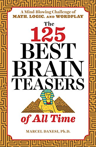 The 125 Best Brain Teasers of All Time: A Mind-Blowing Challenge of Math, Logic, and Wordplay