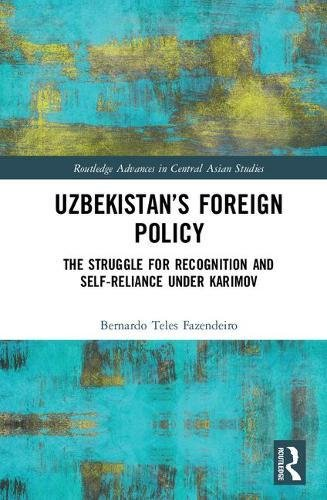 Uzbekistan's Foreign Policy: The Struggle for Recognition and Self-Reliance under Karimov (Routledge Advances in Central
