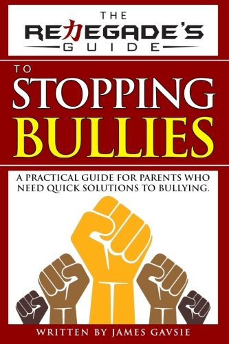 The Renegade's Guide to Stopping Bullies: A Practical Guide for Parents Who Need Quick Solutions to Bullying