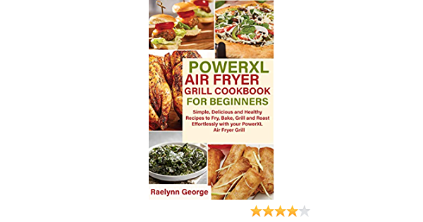 POWERXL AIR FRYER GRILL COOKBOOK FOR BEGINNERS: Simple, Delicious and Healthy Recipes to Fry, Bake, Grill and Roast Effortlessly with your PowerXL Air Fryer Grill