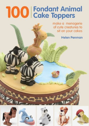 100 Fondant Animal Cake Toppers: Make a Menagerie of Cute Creatures to Sit on Your Cakes by Helen Penman