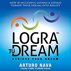 Logra Tu Dream: How 50 Successful Latinos & Latinas Turned Their Dreams Into Reality