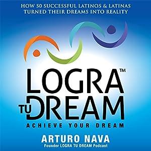 Logra Tu Dream: How 50 Successful Latinos & Latinas Turned Their Dreams Into Reality Audiobook