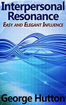 Interpersonal Resonance: Easy and Elegant Influence by [Hutton, George]