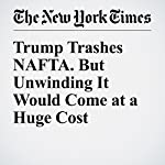 Trump Trashes NAFTA. But Unwinding It Would Come at a Huge Cost | Neil Irwin