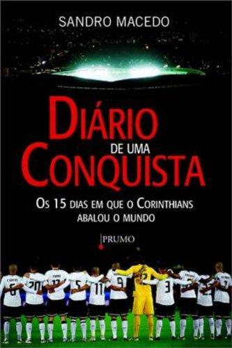 Diário de Uma Conquista. Os 15 Dias em que o Corinthians Abalou o Mundo