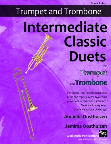Intermediate Classic Duets for Trumpet and Trombone: 22 Classical and Traditional pieces arranged especially for two equal players of intermediate ... are in easy keys, some are quite challenging.