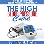 The High Blood Pressure Cure: How to Lower Your Blood Pressure Naturally | Jennifer Smith
