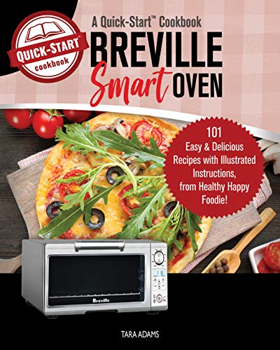 Breville Smart Oven, A Quick-Start Cookbook: 101 Easy & Delicious Recipes with Illustrated Instructions, from Healthy Happy Foodie! by Tara Adams