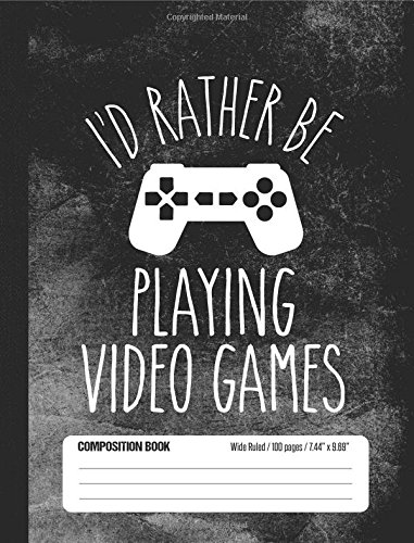 Read Online I'd Rather Be Playing Video Games Composition Book Wide Ruled 100 pages (7.44 x 9.69): Notebook Journal for Video Game Fans and Gamer School Students ebook