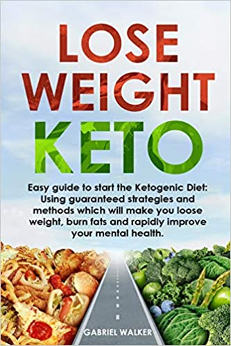 Lose Weight Keto: Easy Guide to Start the Ketogenic Diet: Using Guaranteed Strategies and Methods which will make you Loose Weight, Burn Fats and Rapidly Improve your Mental Health