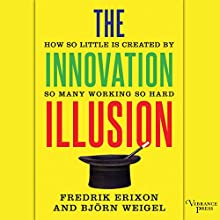 The Innovation Illusion: How So Little Is Created by So Many Working So Hard Audiobook by Fredrik Erixon, Bjorn Weigel Narrated by Adam Verner