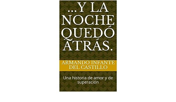 Amazon.com: ...Y la noche quedó atrás.: Una historia de amor y de superación (Spanish Edition) eBook: Armando Infante Del Castillo: Kindle Store