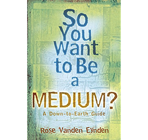 Amazon Com So You Want To Be A Medium A Down To Earth Guide Ebook Eynden Rose Vanden Kindle Store