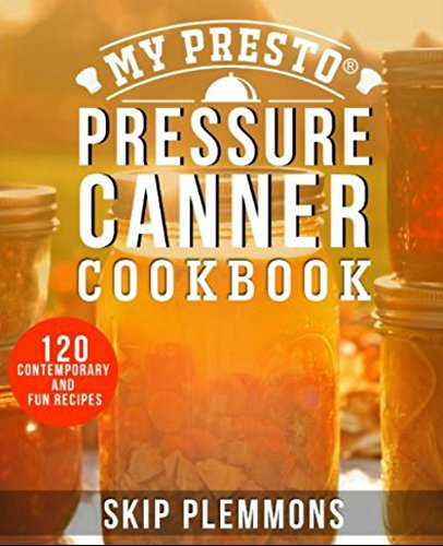 My Presto Pressure Canner Cookbook: 120 Contemporary and Fun Recipes by [Plemmons, Skip]
