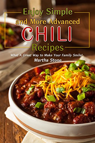 Enjoy Simple and More Advanced Chili Recipes: What A Great Way to Make Your Family Smile! by Martha Stone