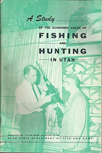 A Study of the Economic Value of Fishing and Hunting in Utah, Publication No. 7. February 1957