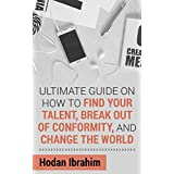 The Ultimate Practical Guide to Find Happiness Through Your Talent, Break Out of Conformity and Live the Life You've Always Dreamed of Living: Motivation Guide Book to Finding Your Passion