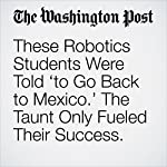 These Robotics Students Were Told 'to Go Back to Mexico.' The Taunt Only Fueled Their Success. | Kristine Phillips
