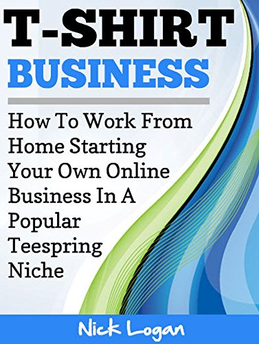 T-Shirt Business: How To Work From Home Starting Your Own Online Business In A Popular Teespring Niche!