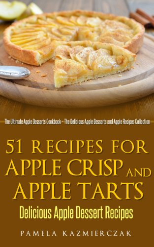 51 Recipes For Apple Crisp and Apple Tarts – Delicious Apple Dessert Recipes (The Ultimate Apple Desserts Cookbook – The Delicious Apple Desserts and Apple Recipes Collection 7) by [Kazmierczak, Pamela]