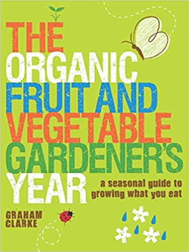 The Organic Fruit And Vegetable Gardener S Year A Seasonal Guide To Growing What You Eat Clarke Graham 9781861085665 Amazon Com Books