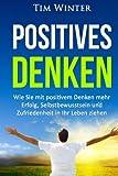 Positives Denken: Wie Sie mit positivem Denken mehr Erfolg, Selbstbewusstsein und Zufriedenheit in Ihr Leben ziehen (positives Mindset, Glück, positives Denken lernen, Energie, glücklich sein)
