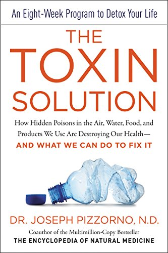 The Toxin Solution: How Hidden Poisons in the Air, Water, Food, and Products We Use Are Destroying Our Health--AND WHAT WE CAN DO TO FIX IT by [Pizzorno, Joseph E.]