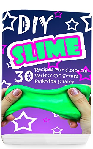DIY Slime: 30 Recipes For Colorful Variety Of Stress Relieving Slimes: (Fluffy Slimes, Glowing Slimes, No Borax Slimes, No Glue Slimes, Glitter Slimes)