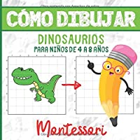 CÓMO DIBUJAR DINOSAURIOS PARA NIÑOS DE 4 A 8 AÑOS: Libro de Actividades Montessori - 4-8 años - Aprender a Dibujar - Más…