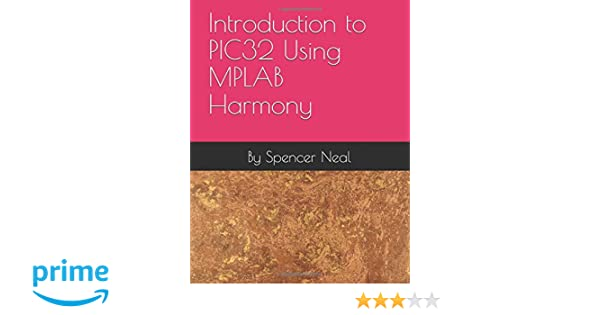 Introduction to PIC32® Using MPLAB Harmony: By Spencer Neal