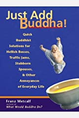 Just Add Buddha!: Quick Buddhist Solutions for Hellish Bosses, Traffic Jams, Stubborn Spouses, and Other Annoyances of Paperback