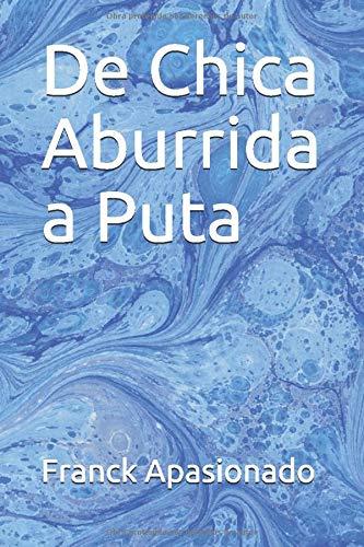 De Chica Aburrida a Puta: Amazon.es: Apasionado, Franck: Libros