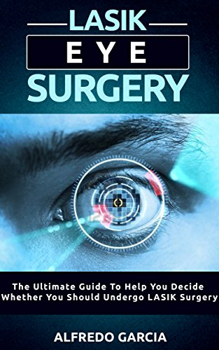 LASIK Eye Surgery: The Ultimate Guide To Help You Decide Whether You Should Undergo LASIK Surgery (eye problems, about surgery, laser visions)