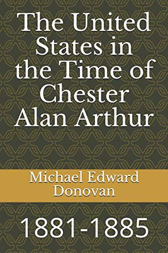The United States in the Time of Chester Alan Arthur: 1881-1885