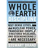 Whole Earth Discipline: Why Dense Cities, Nuclear Power, Transgenic Crops, Restored Wildlands, and Geoengineering Are Necessary (Paperback) - Common