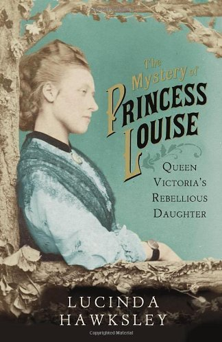 The Mystery of Princess Louise: Queen Victoria's Rebellious Daughter by Hawksley, Lucinda (2013) Hardcover