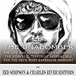 The Unabomber: The Life and Crimes of Ted Kaczynski, the Domestic Terrorist Responsible for the FBI's Most Expensive Manhunt |  Charles River Editors,Zed Simpson