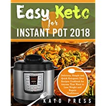 Easy Keto For Instant Pot 2018: Delicious, Simple and Quick Ketogenic Diet Recipes Cookbook for Anyone That Want to Lose Weight and Regain Confidence