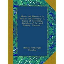 Music and Manners in France and Germany: A Series of Travelling Sketches of Art and Society, Volume 1