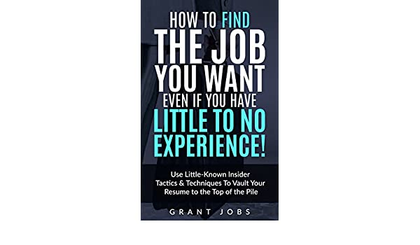 amazoncom how to find the job you want even if you have little to no experience use little known insider tactics techniques to vault your resume to - How To Get A Job When You Have Little To No Experience