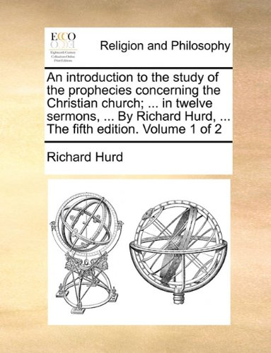 An introduction to the study of the prophecies concerning the Christian church; ... in twelve sermons, ... By Richard Hurd, ... The fifth edition. Volume 1 of 2 ebook