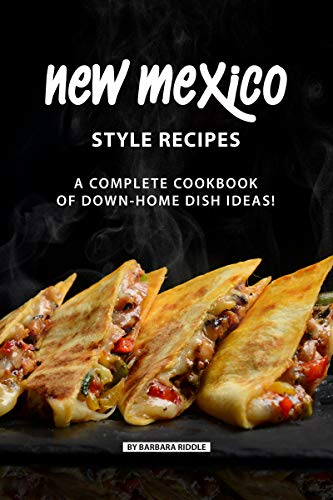 New Mexico Style Recipes: A Complete Cookbook of Down-Home Dish Ideas! (Best Party Snacks Recipes)